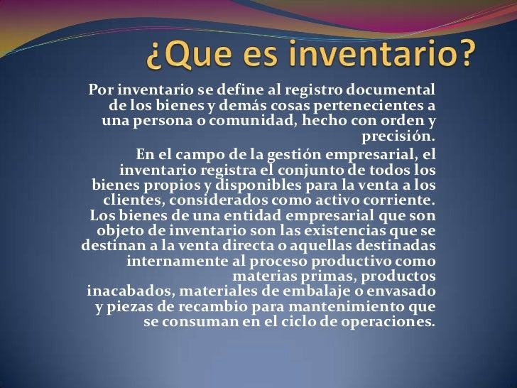¿Que es inventario?<br />Por inventario se define al registro documental de los bienes y demás cosas pertenecientes a una ...