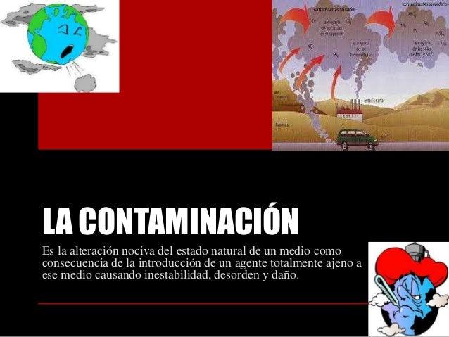 LA CONTAMINACIÓNEs la alteración nociva del estado natural de un medio comoconsecuencia de la introducción de un agente to...