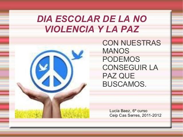DIA ESCOLAR DE LA NO VIOLENCIA Y LA PAZ CON NUESTRAS MANOS PODEMOS CONSEGUIR LA PAZ QUE BUSCAMOS. Lucía Baez, 6º curso Cei...