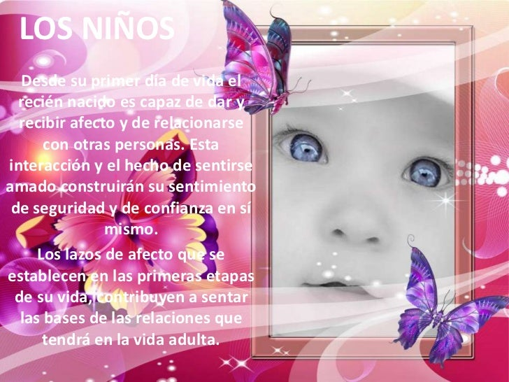 LOS NIÑOS  Desde su primer día de vida el  recién nacido es capaz de dar y  recibir afecto y de relacionarse      con otra...