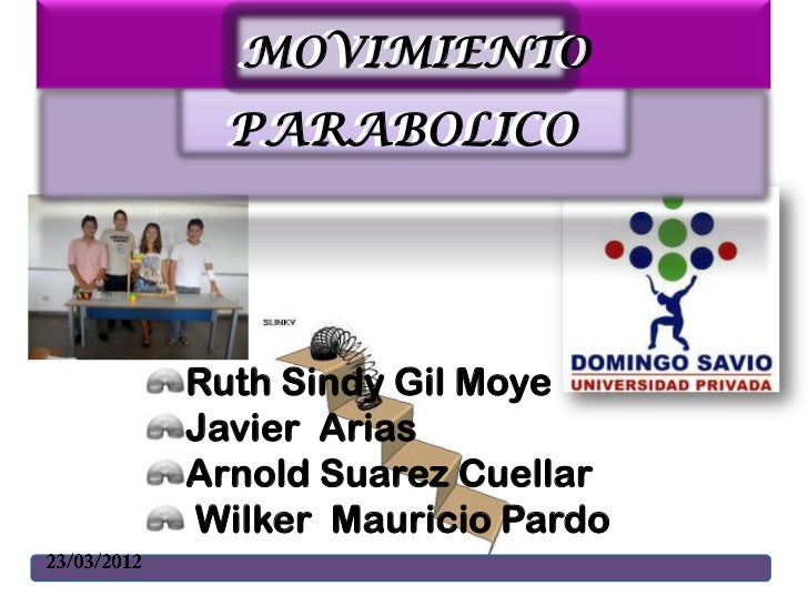 MOVIMIENTO  MOVIMIENTO PARABOLICO PARABOLICORuth Sindy Gil MoyeJavier AriasArnold Suarez CuellarWilker Mauricio Pardo