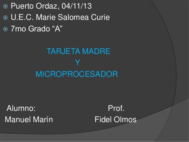 """Puerto Ordaz, 04/11/13  U.E.C. Marie Salomea Curie  7mo Grado """"A""""   TARJETA MADRE Y MICROPROCESADOR  Alumno: Manuel Mar..."""