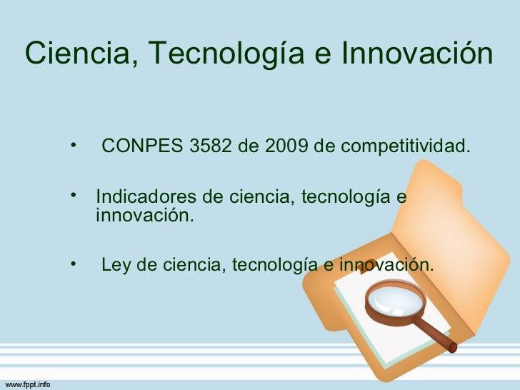 Ciencia, Tecnología e Innovación   •   CONPES 3582 de 2009 de competitividad.   • Indicadores de ciencia, tecnología e    ...