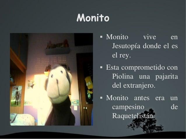 Monito  Monito vive en Jesutopíadondeeles elrey.  Estacomprometidocon Piolina una pajarita delextranje...