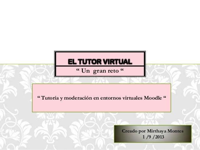 """"""" Un gran reto """" EL TUTOR VIRTUAL Creado por Mirthaya Montes 1 /9 /2013 """" Tutoría y moderación en entornos virtuales Moodl..."""