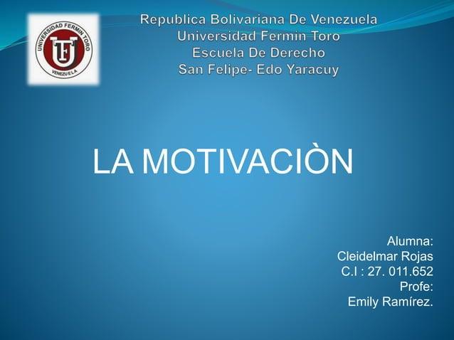 LA MOTIVACIÒN Alumna: Cleidelmar Rojas C.I : 27. 011.652 Profe: Emily Ramírez.