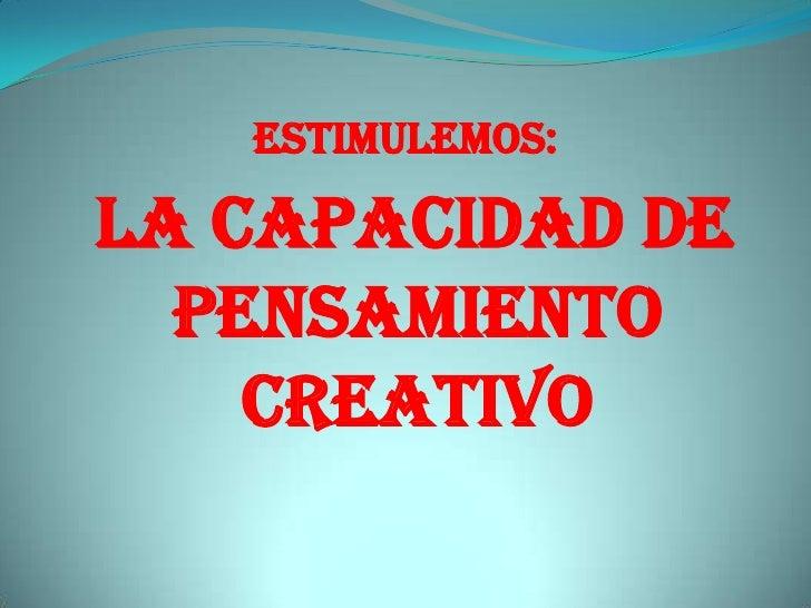 ESTIMULEMOS:<br /> La Capacidad de pensamiento creativo <br />