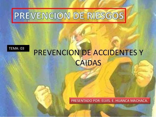 TEMA: 03 PREVENCION DE ACCIDENTES Y CAIDAS PRESENTADO POR: ELVIS. E. HUANCA MACHACA.
