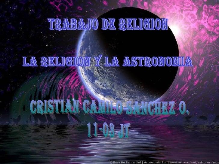 TRABAJO DE RELIGION LA RELIGION Y LA ASTRONOMIA CRISTIAN CAMILO SANCHEZ O. 11-03 JT