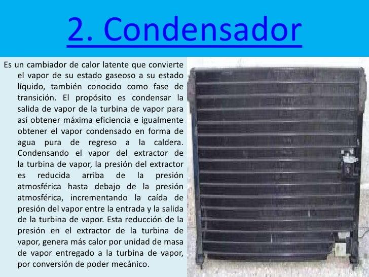 2. CondensadorEs un cambiador de calor latente que convierte    el vapor de su estado gaseoso a su estado    líquido, tamb...
