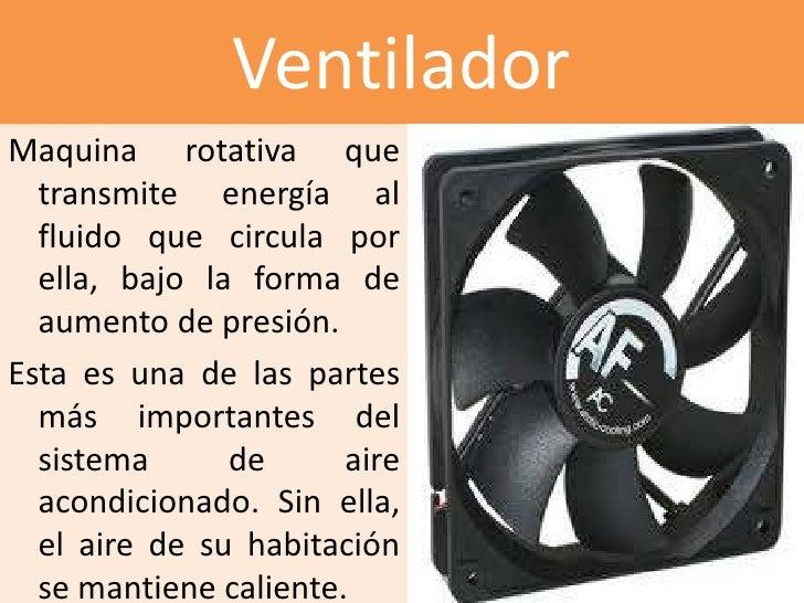 VentiladorMaquina rotativa que  transmite energía al  fluido que circula por  ella, bajo la forma de  aumento de presión.E...