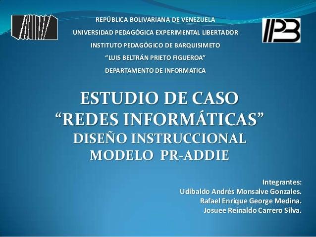 """ESTUDIO DE CASO """"REDES INFORMÁTICAS"""" DISEÑO INSTRUCCIONAL MODELO PR-ADDIE Integrantes: Udibaldo Andrés Monsalve Gonzales. ..."""