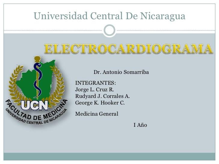 Universidad Central De Nicaragua<br />ELECTROCARDIOGRAMA<br />Dr. Antonio Somarriba<br />INTEGRANTES:<br />Jorge L. Cruz R...