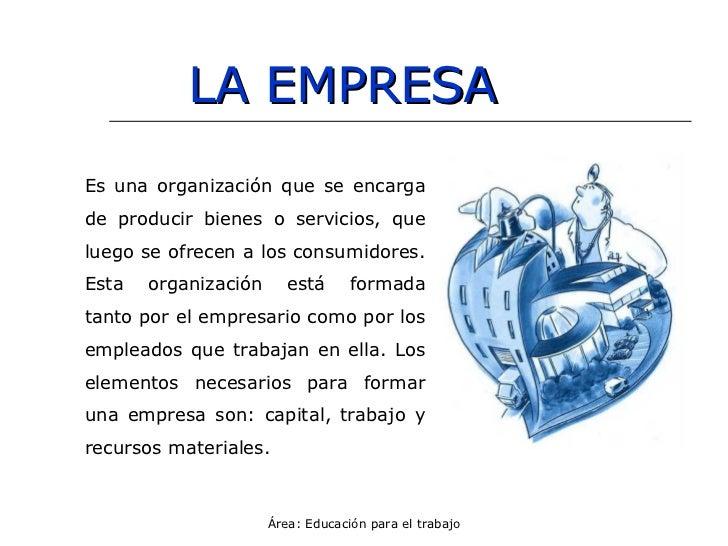 LA EMPRESA Es una organización que se encarga de producir bienes o servicios, que luego se ofrecen a los consumidores. Est...