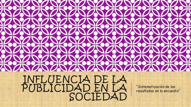"""INFLUENCIA DE LA  PUBLICIDAD EN LA  SOCIEDAD  """"Sistematización de los  resultados en la encuesta"""""""