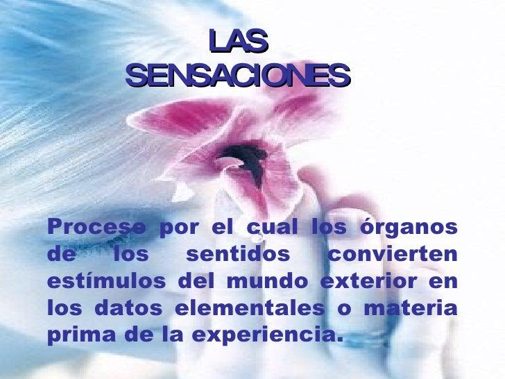 LAS SENSACIONES Proceso por el cual los órganos de los sentidos convierten estímulos del mundo exterior en los datos eleme...