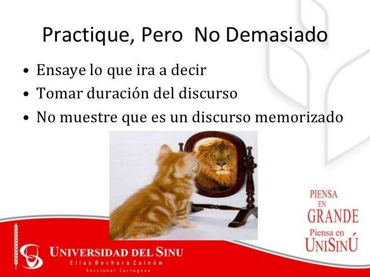 Practique, Pero No Demasiado• Ensaye lo que ira a decir• Tomar duración del discurso• No muestre que es un discurso memori...