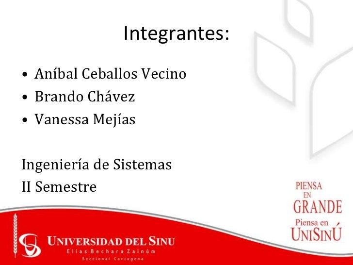 Integrantes:• Aníbal Ceballos Vecino• Brando Chávez• Vanessa MejíasIngeniería de SistemasII Semestre