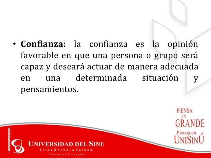 • Confianza: la confianza es la opinión  favorable en que una persona o grupo será  capaz y deseará actuar de manera adecu...