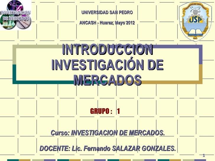 UNIVERSIDAD SAN PEDRO           ANCASH - Huaraz, Mayo 2012     INTRODUCCION   INVESTIGACIÓN DE       MERCADOS             ...