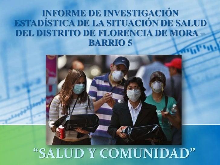 """INFORME DE INVESTIGACIÓN ESTADÍSTICA DE LA SITUACIÓN DE SALUD DEL DISTRITO DE FLORENCIA DE MORA – BARRIO 5 <br />""""SALUD Y ..."""