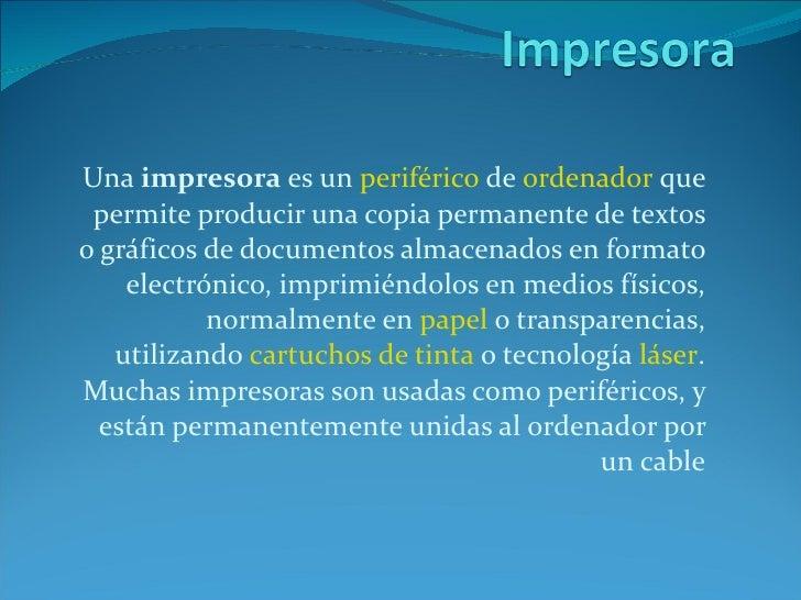 Una  impresora  es un  periférico  de  ordenador  que permite producir una copia permanente de textos o gráficos de docume...