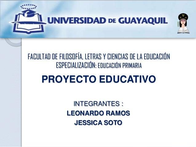 FACULTAD DE FILOSOFÍA, LETRAS Y CIENCIAS DE LA EDUCACIÓN ESPECIALIZACIÓN: EDUCACIÓN PRIMARIA PROYECTO EDUCATIVO INTEGRANTE...
