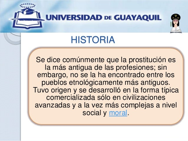 HISTORIA Se dice comúnmente que la prostitución es la más antigua de las profesiones; sin embargo, no se la ha encontrado ...