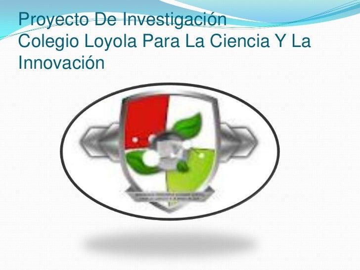 Proyecto De InvestigaciónColegio Loyola Para La Ciencia Y LaInnovación