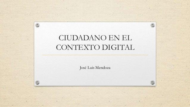 CIUDADANO EN EL  CONTEXTO DIGITAL  José Luis Mendoza