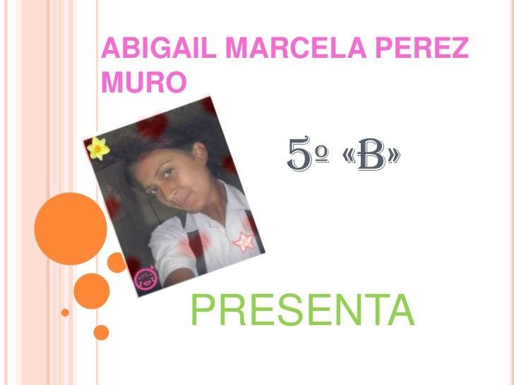 ABIGAIL MARCELA PEREZ MURO5º «B»<br />PRESENTA<br />