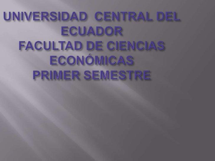 UNIVERSIDAD  CENTRAL DEL ECUADORFACULTAD DE CIENCIAS ECONÓMICASPRIMER SEMESTRE<br />