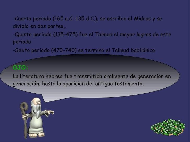 -Cuarto periodo (165 a.C.-135 d.C.), se escribio el Midras y sedividio en dos partes,.-Quinto periodo (135-475) fue el Tal...