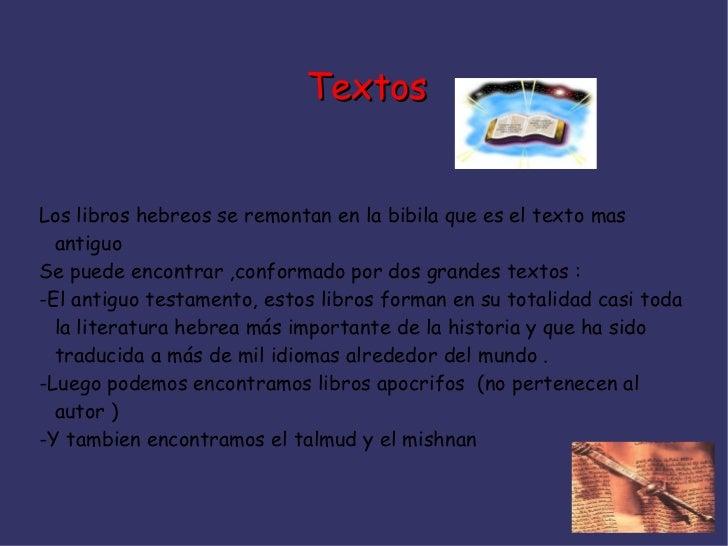 TextosLos libros hebreos se remontan en la bibila que es el texto mas  antiguoSe puede encontrar ,conformado por dos grand...
