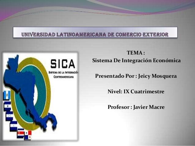 TEMA :Sistema De Integración Económica Presentado Por : Jeicy Mosquera     Nivel: IX Cuatrimestre     Profesor : Javier Ma...