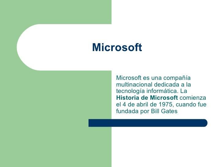 Microsoft Microsoft es una compañía multinacional dedicada a la tecnología informática. La  Historia de Microsoft  comienz...
