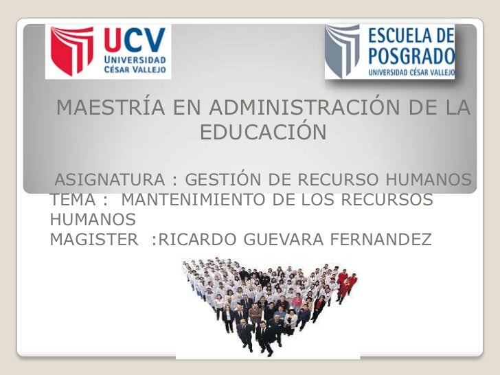 MAESTRÍA EN ADMINISTRACIÓN DE LA           EDUCACIÓNASIGNATURA : GESTIÓN DE RECURSO HUMANOSTEMA : MANTENIMIENTO DE LOS REC...