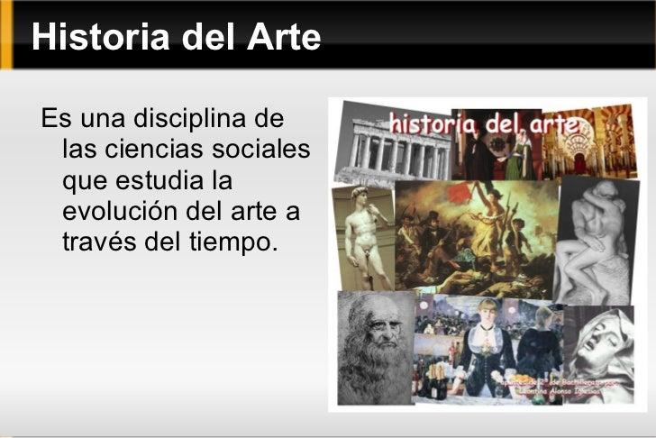 Historia del Arte Es una disciplina de las ciencias sociales que estudia la evolución del arte a través del tiempo.