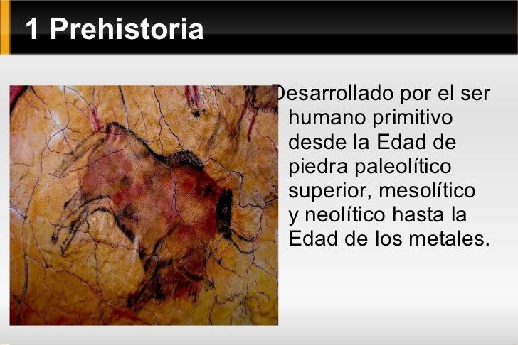 1 Prehistoria <ul><li>Desarrollado por el ser humano primitivo desde la Edad de piedra paleolítico superior, mesolítico y ...