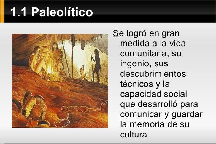 1.1 Paleolítico <ul>S e logró en gran medida a la vida comunitaria, su ingenio, sus descubrimientos técnicos y la capacida...