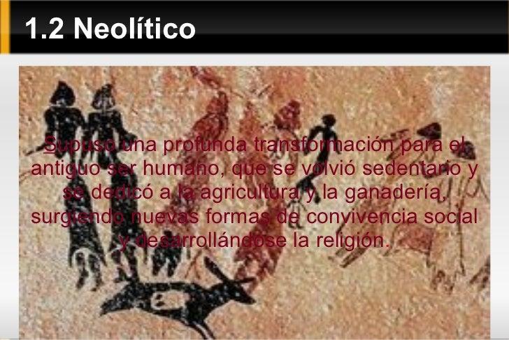 1.2 Neolítico <ul><li>S upuso una profunda transformación para el antiguo ser humano, que se volvió sedentario y se dedicó...