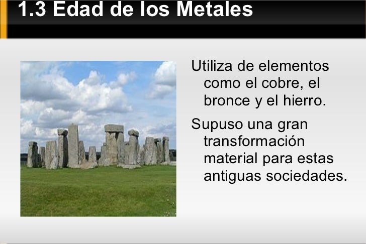 1.3 Edad de los Metales <ul><li>Utiliza de elementos como el cobre, el bronce y el hierro.