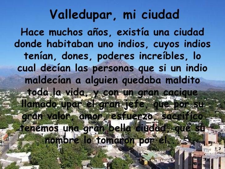 Valledupar, mi ciudad Hace muchos años, existía una ciudad donde habitaban uno indios, cuyos indios tenían, dones, poderes...