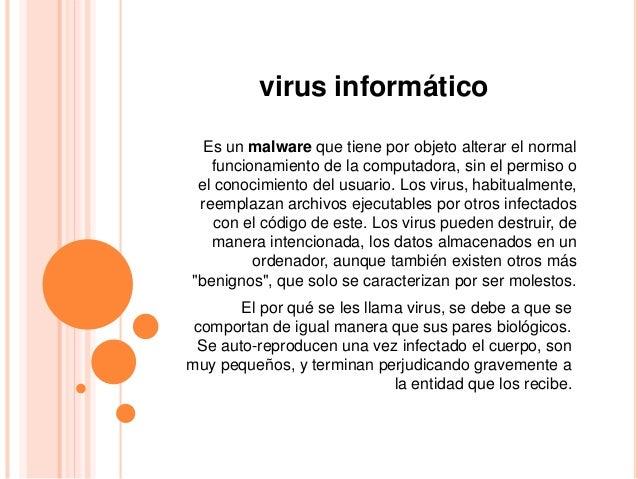 virus informático Es un malware que tiene por objeto alterar el normal funcionamiento de la computadora, sin el permiso o ...