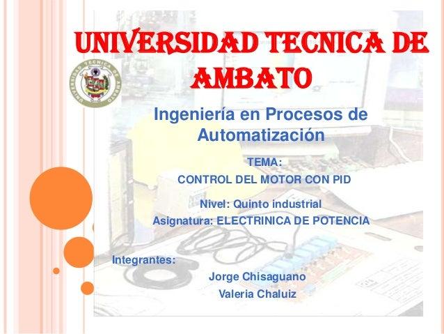 UNIVERSIDAD TECNICA DE AMBATO Ingeniería en Procesos de Automatización TEMA: CONTROL DEL MOTOR CON PID Nivel: Quinto indus...