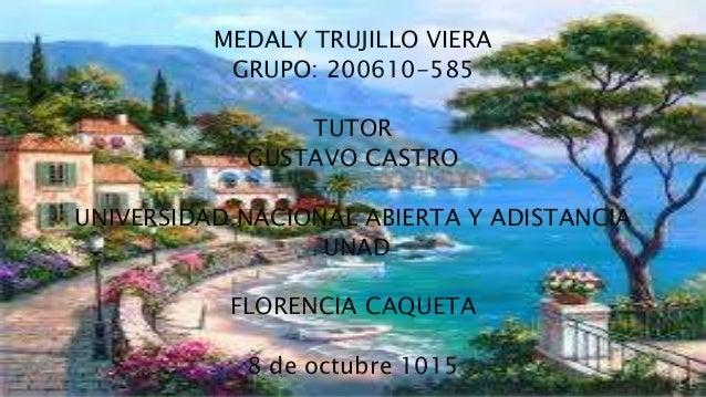 MEDALY TRUJILLO VIERA GRUPO: 200610-585 TUTOR GUSTAVO CASTRO UNIVERSIDAD NACIONAL ABIERTA Y ADISTANCIA UNAD FLORENCIA CAQU...