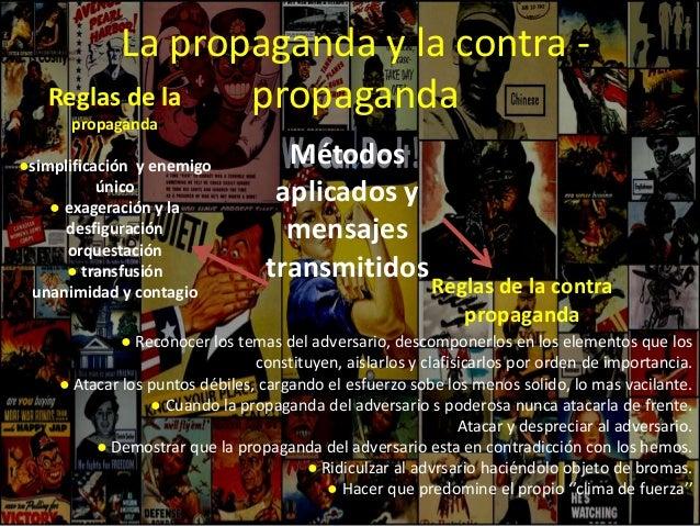 La propaganda y la contra - propaganda Métodos aplicados y mensajes transmitidos Reglas de la propaganda ●simplificación y...