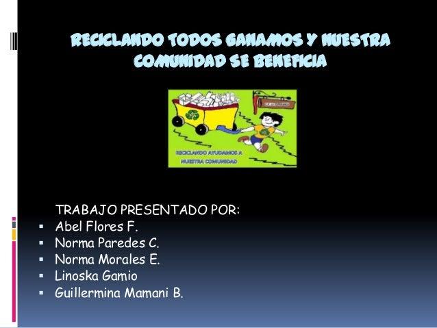 RECICLANDO TODOS GANAMOS Y NUESTRA COMUNIDAD SE BENEFICIA        TRABAJO PRESENTADO POR: Abel Flores F. Norma Paredes...