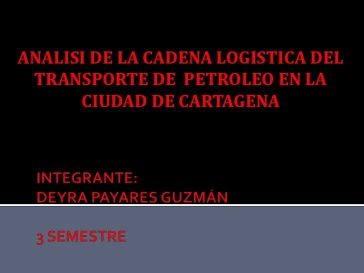 ANALISI DE LA CADENA LOGISTICA DEL TRANSPORTE DE  PETROLEO EN LA CIUDAD DE CARTAGENA<br />INTEGRANTE:DEYRA PAYARES GUZMÁN3...