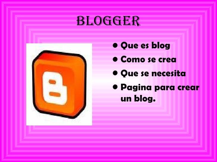 blogger <ul><li>Que es blog </li></ul><ul><li>Como se crea  </li></ul><ul><li>Que se necesita  </li></ul><ul><li>Pagina pa...